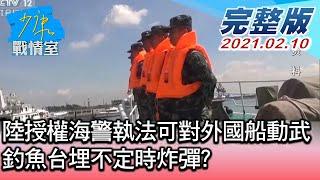 【完整版中集】陸授權海警執法可對外國船動武 釣魚台埋不定時炸彈? 少康戰情室 20210210