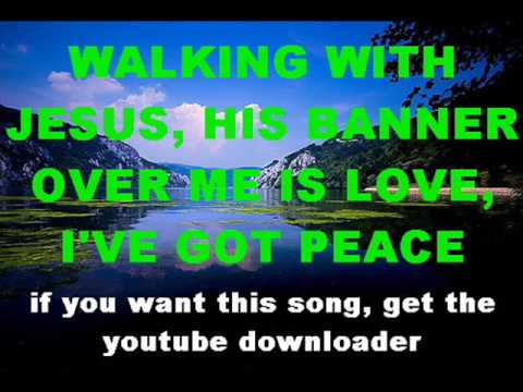 WALKING WITH JESUS, HIS BANNER OVER ME IS LOVE, I'VE GOT PEACE