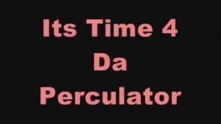 ITS TIME FOR DA PERCULATOR