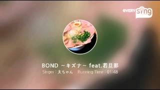 Singer : 太ちゃん Title : BOND ~キズナ~ feat.若旦那 アクセント違...