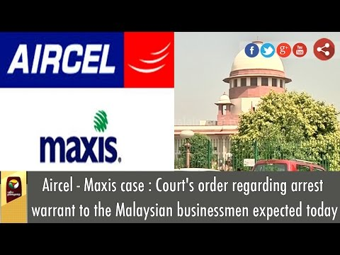 Aircel Maxis: Court's order regarding arrest warrant to the Malaysian businessmen expected today