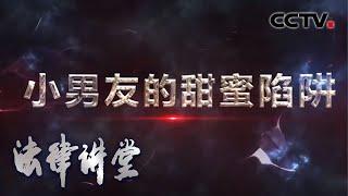 《法律讲堂(生活版)》 20200519 小男友的甜蜜陷阱| CCTV社会与法