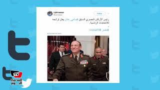 ردود أفعال رواد «تويتر» في ترشح سامي عنان للانتخابات الرئاسية