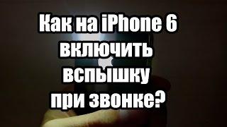 Как на iPhone включить вспышку при звонке. Iphone 6,6+ и другие версии.