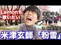 米津玄師さんと中央大学で粉雪を歌いたい。出来れば、Lemonも歌いたい。