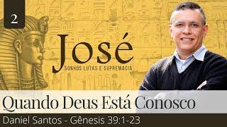 02. Quando Deus Está Conosco (Gênesis 39:1-23) - Daniel Santos