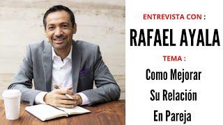 ENTREVISTA CON RAFAEL AYALA - COMO MEJORAR LA RELACIÓN DE PAREJA