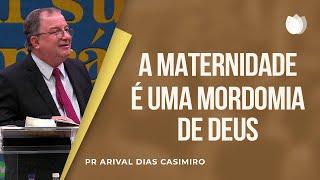 A Maternidade é Uma Mordomia de Deus I Pr. Arival Dias Casimiro