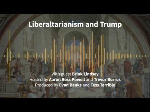 Episode 171: Liberaltarianism and Trump (with Brink Lindsey)