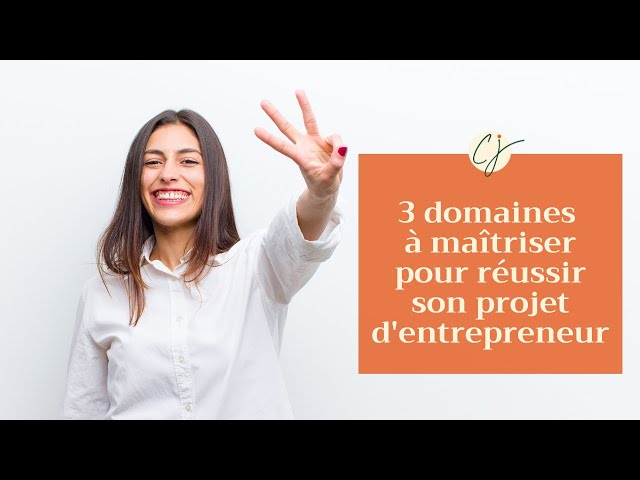 3 domaines à maîtriser pour réussir son projet d'entrepreneur