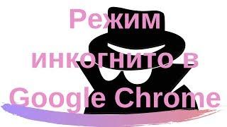 Режим Инкогнито в Гугл Хром. Как включить режим Инкогнито
