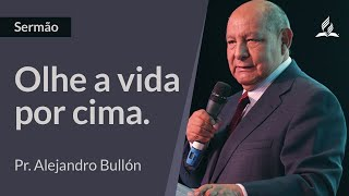 SERMÃO | Olhe a vida por cima - Alejandro Bullón
