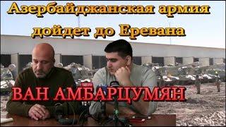 Азербайджанская армия дойдет до Еревана – ВАН АМБАРЦУМЯН