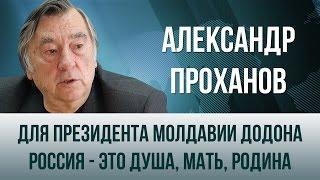 Александр Проханов   Для президента Молдавии Додона Россия   это душа, мать, Родина