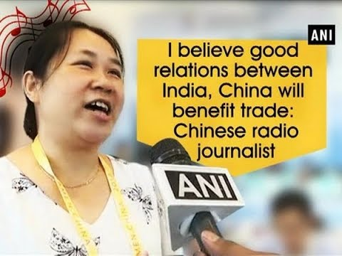 I believe good relations between India, China will benefit trade: Chinese radio journalist