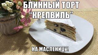 БЛИННЫЙ ТОРТ КРЕПВИЛЬ НА МАСЛЕНИЦУ!