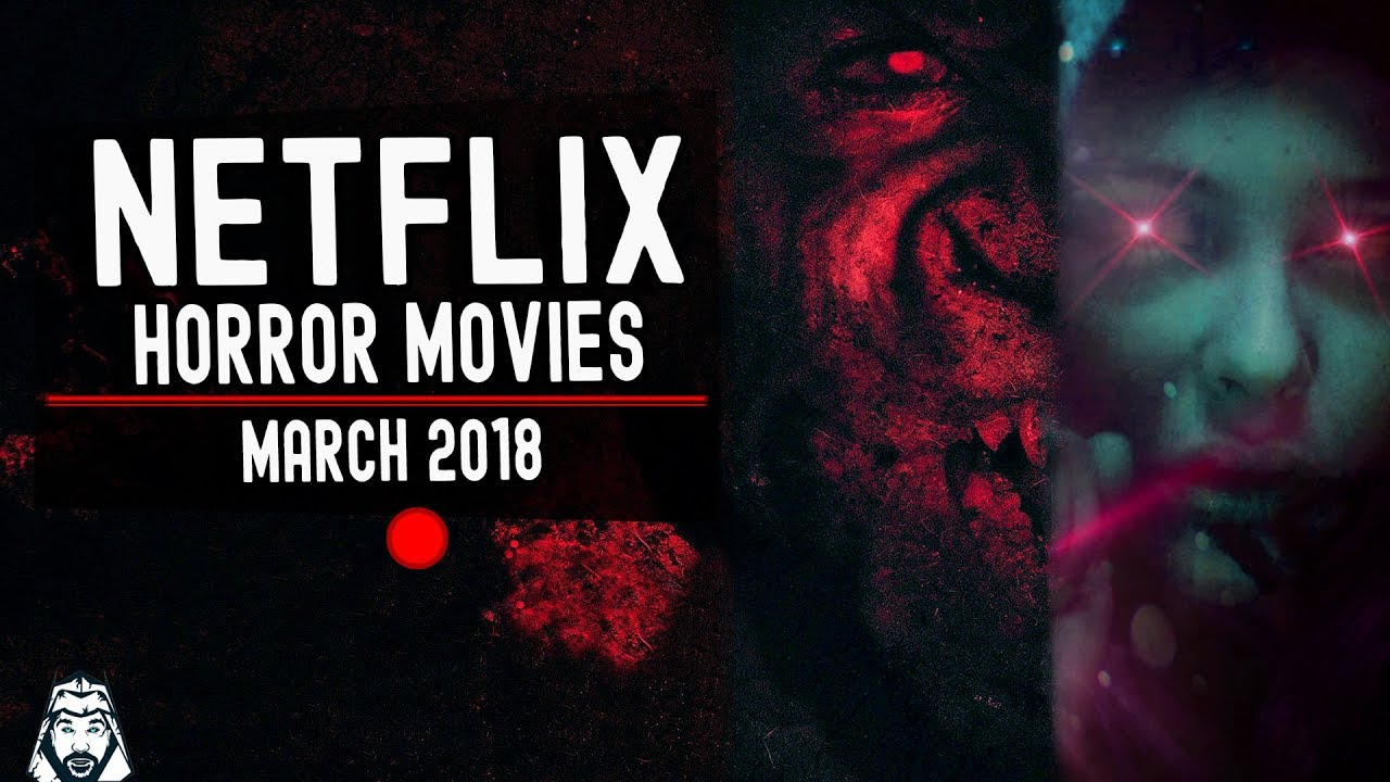 New Horror Movies On Netflix You Need To See March 2018 Youtube