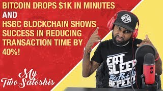 Bitcoin Drops $1k in Minutes | HSBC Blockchain Shows Success in Reducing Transaction Time by 40%