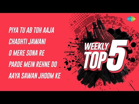 Weekly Top 5   Piya Tu Ab   Chadhti Jawani   O mere sona   Parde Mein Rehne   Aaya Sawan Jhoom