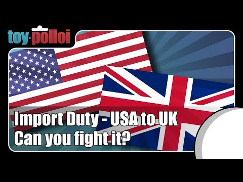 Import Duty - USA To UK - Can You Fight It ? - Toy Polloi