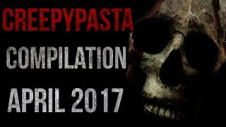 CREEPYPASTA COMPILATION - APRIL 2017
