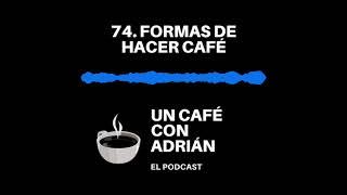 74. Formas de hacer cafe - Un café con Adrián