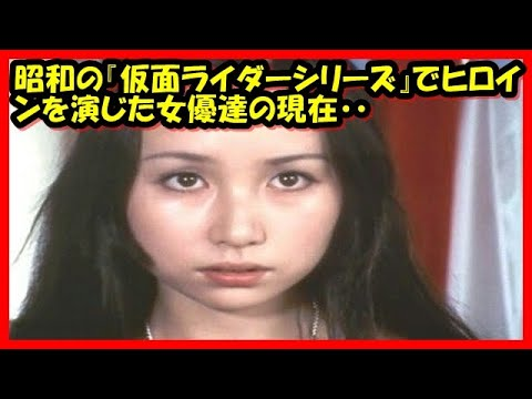 【特撮】昭和の『仮面ライダーシリーズ』でヒロインを演じた女優達の現在・・