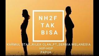 TAK BISA_NH2F KARMUL STAR RILEX CLAN FT SERBIA MELANESIA HIP HOP PAPUA