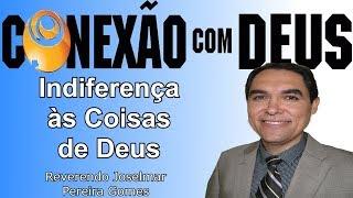 INDIFERENÇA ÀS COISAS DE DEUS (Joselmar Pereira Gomes) | CONEXÃO COM DEUS