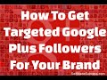 How To Get Targeted Google Plus Followers For Your Brand