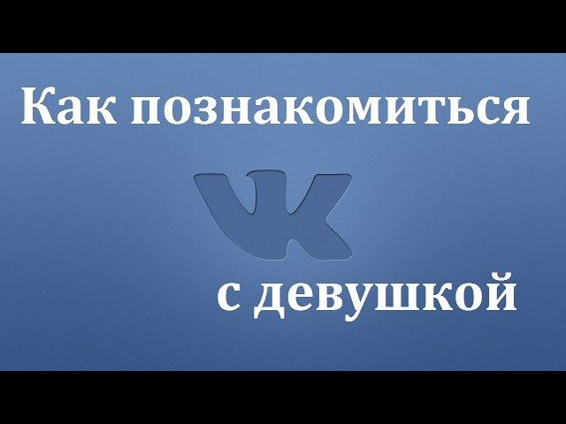 Знакомства вконтакте. Как познакомиться с девушкой в вк