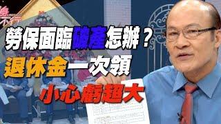 【精華版】勞保面臨破產怎辦? 退休金一次領小心虧超大