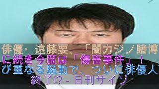 俳優・遠藤要、「闇カジノ賭博」に続き今度は「傷害事件」! たび重なる...