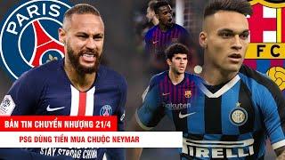 BẢN TIN CHUYỂN NHƯỢNG 21/4 |PSG dùng tiền mua chuộc Neymar–Inter muốn Barca nhả 2 người lấy Martinez
