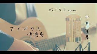 ► アイオクリ 傳遞愛(與你第100次的愛戀-主題曲) - 粉ミルク cover 中日字幕