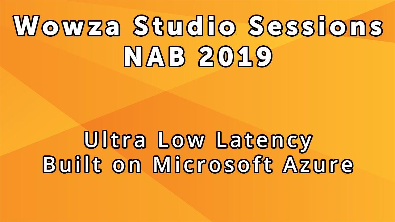 Wowza Studio Sessions at NAB 2019: Wowza Streaming Cloud Ultra Low Latency  Built on Microsoft Azure