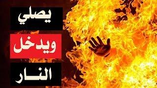 تعرفوا على من يصلي الفروض الخمس ولا تفوته صلاة ولكنه يدخل النار .. !!