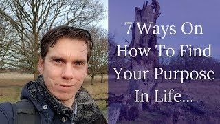 7 Ways On How To Find Your Purpose In Life  | Tip Nr 2 Will Change Everything!