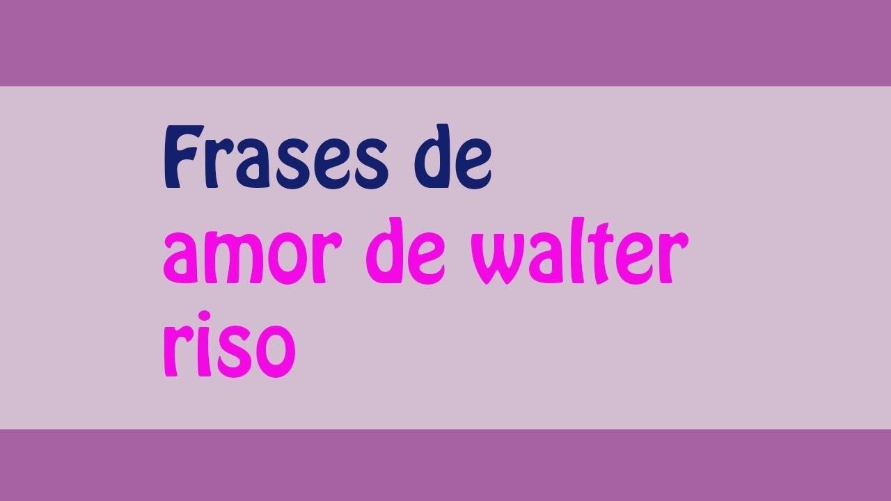 Frases De Amor De Walter Riso Youtube