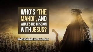 Who is 'The Mahdi', and what's his mission with Jesus? - Sayed Mohammed Baqer Al-Qazwini