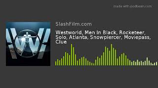 Westworld, Men In Black, Rocketeer, Solo, Atlanta, Snowpiercer, Moviepass, Clue