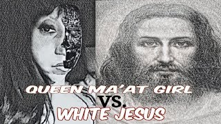 QUEEN MA'AT GIRL VS. WHITE JESUS