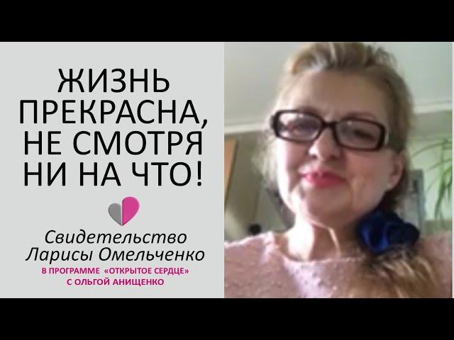 ЖИЗНЬ ПРЕКРАСНА, НЕ СМОТРЯ НИ НА ЧТО! - СВИДЕТЕЛЬСТВО ЛАРИСЫ ОМЕЛЬЧЕНКО - 05/2020