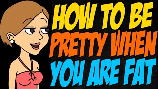 How to Be Pretty When You Are Fat