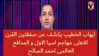 ايهاب الخطيب يكشف عن صفقتين القرن للاهلى مهاجم اسيا الاول و المدافع العالمى احمد الصالح