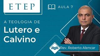 ETEP   Aula 7 -  Teologia Cristã - Lutero e Calvino - Prof. Roberto Alencar