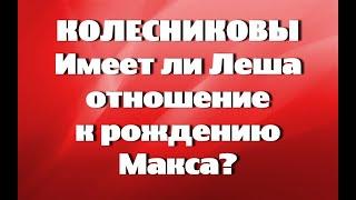 КОЛЕСНИКОВЫ//ИМЕЕТ ЛИ ЛЕША ОТНОШЕНИЕ К РОЖДЕНИЮ МАКСА? //ОБЗОР ТРЕШАКА//