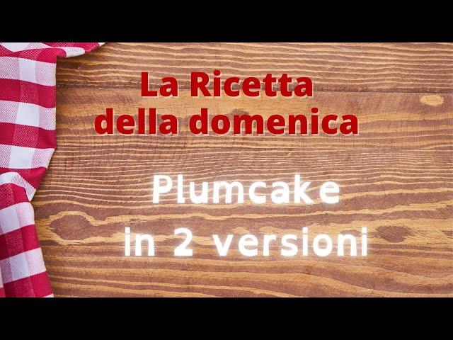 Plumcake in due versioni   La ricetta della domenica   All'ombra del campanile