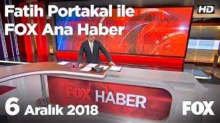 6 Aralık 2018 Fatih Portakal ile FOX Ana Haber