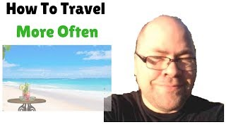 Tips On How To Travel More Often